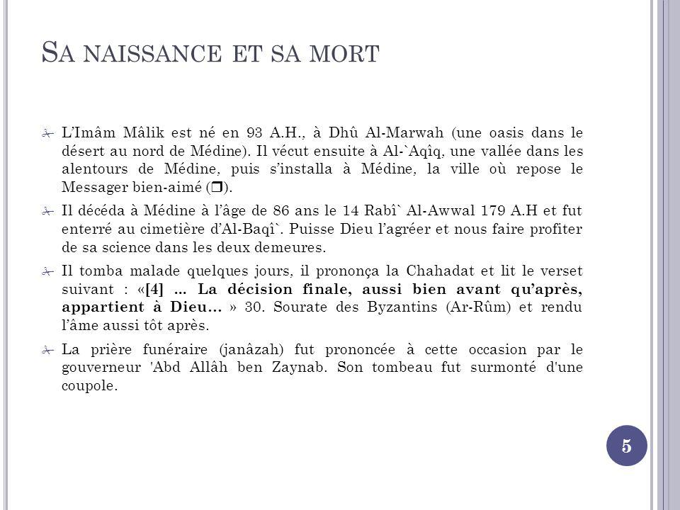 S A NAISSANCE ET SA MORT 5 LImâm Mâlik est né en 93 A.H., à Dhû Al-Marwah (une oasis dans le désert au nord de Médine).