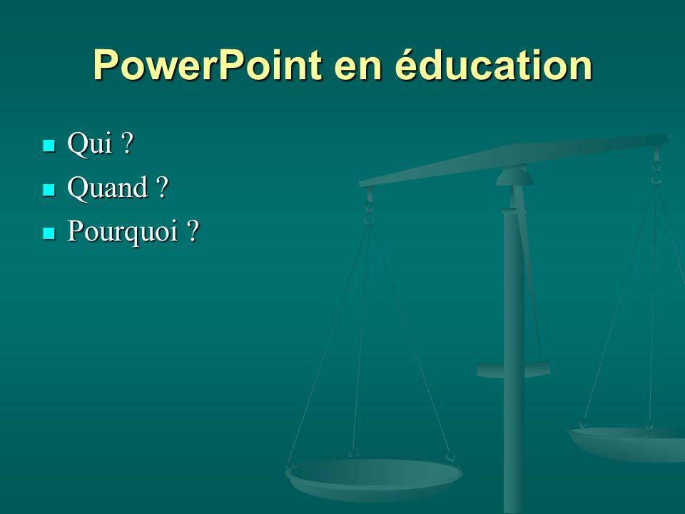 PowerPoint en éducation Qui ? Qui ? Quand ? Quand ? Pourquoi ? Pourquoi ?