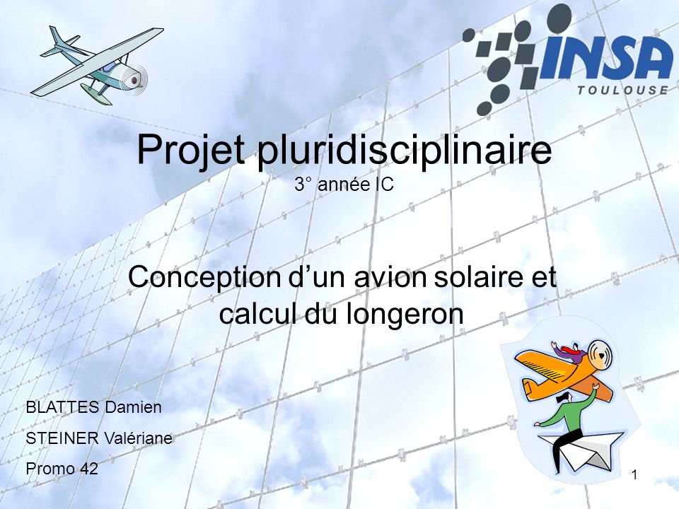 1 Projet pluridisciplinaire 3° année IC Conception dun avion solaire et calcul du longeron BLATTES Damien STEINER Valériane Promo 42