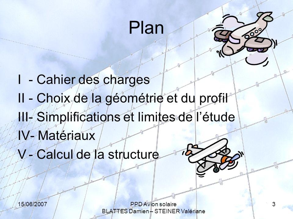 15/06/2007PPD Avion solaire BLATTES Damien – STEINER Valériane 3 Plan I - Cahier des charges II- Choix de la géométrie et du profil III- Simplifications et limites de létude IV- Matériaux V- Calcul de la structure