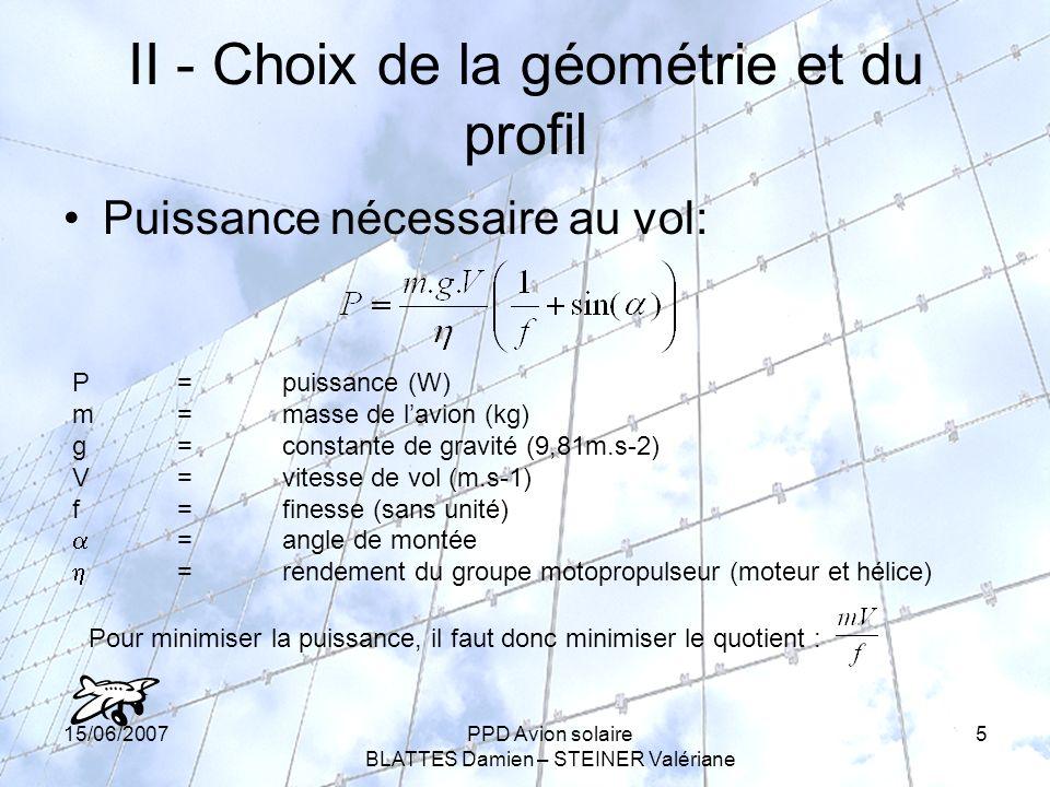 15/06/2007PPD Avion solaire BLATTES Damien – STEINER Valériane 5 II - Choix de la géométrie et du profil Puissance nécessaire au vol: P =puissance (W) m=masse de lavion (kg) g=constante de gravité (9,81m.s-2) V=vitesse de vol (m.s-1) f=finesse (sans unité) =angle de montée =rendement du groupe motopropulseur (moteur et hélice) Pour minimiser la puissance, il faut donc minimiser le quotient :