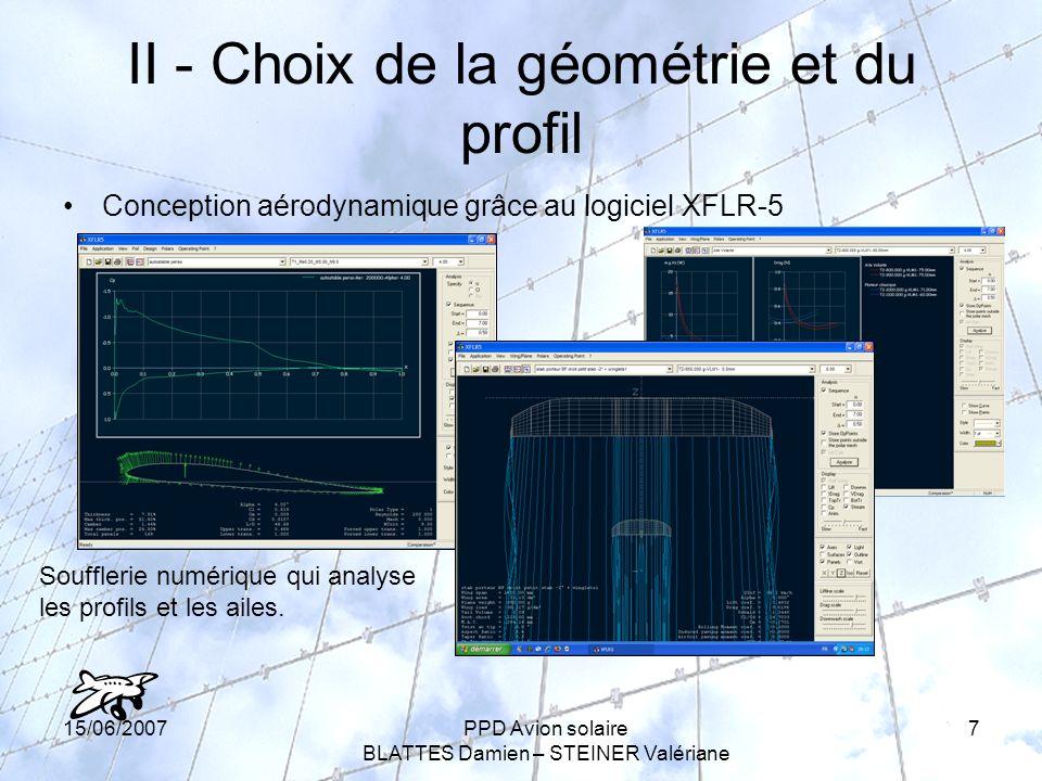 15/06/2007PPD Avion solaire BLATTES Damien – STEINER Valériane 7 II - Choix de la géométrie et du profil Conception aérodynamique grâce au logiciel XFLR-5 Soufflerie numérique qui analyse les profils et les ailes.