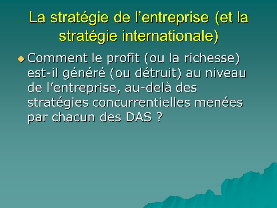 La stratégie de lentreprise (et la stratégie internationale) Comment le profit (ou la richesse) est-il généré (ou détruit) au niveau de lentreprise, a
