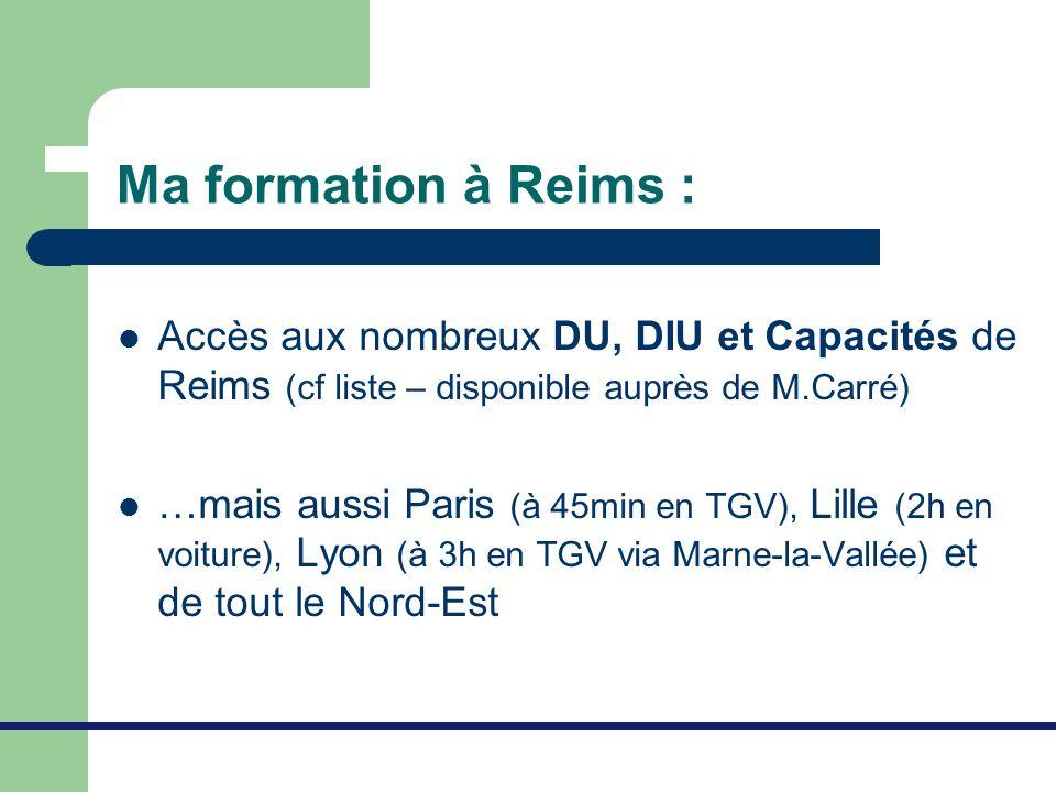 Ma formation à Reims : Accès aux nombreux DU, DIU et Capacités de Reims (cf liste – disponible auprès de M.Carré) …mais aussi Paris (à 45min en TGV),
