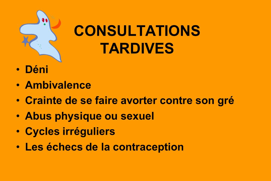 CONSULTATIONS TARDIVES Déni Ambivalence Crainte de se faire avorter contre son gré Abus physique ou sexuel Cycles irréguliers Les échecs de la contraception