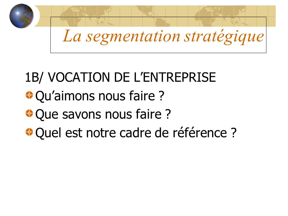 La segmentation stratégique 1B/ VOCATION DE LENTREPRISE Quaimons nous faire ? Que savons nous faire ? Quel est notre cadre de référence ?