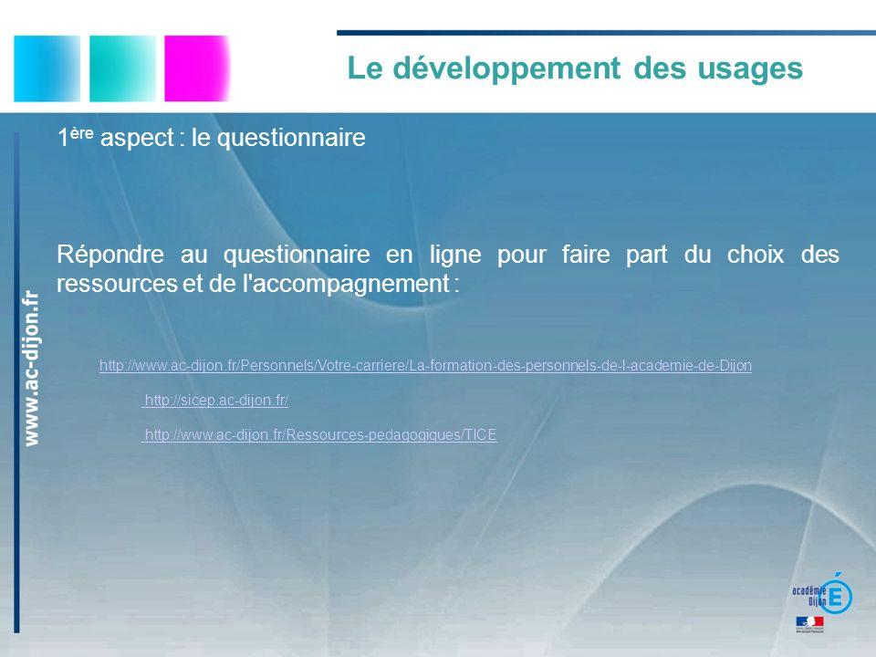 1 ère aspect : le questionnaire Répondre au questionnaire en ligne pour faire part du choix des ressources et de l accompagnement : http://www.ac-dijon.fr/Personnels/Votre-carriere/La-formation-des-personnels-de-l-academie-de-Dijon http://sicep.ac-dijon.fr/ http://sicep.ac-dijon.fr/ http://www.ac-dijon.fr/Ressources-pedagogiques/TICE http://www.ac-dijon.fr/Ressources-pedagogiques/TICE Le développement des usages
