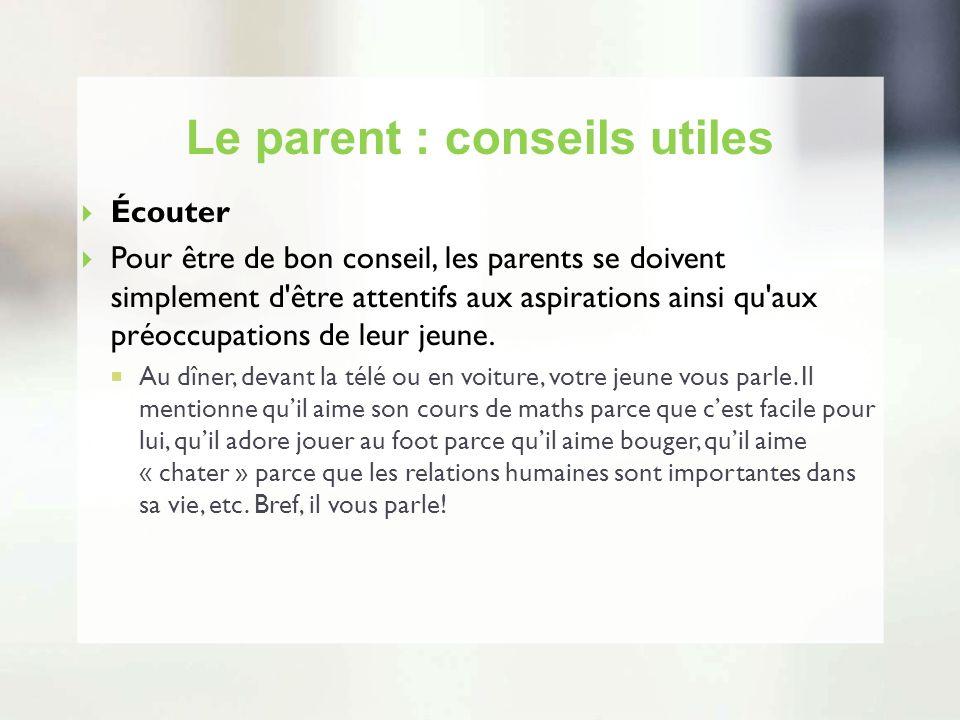 Le parent : conseils utiles Écouter Pour être de bon conseil, les parents se doivent simplement d'être attentifs aux aspirations ainsi qu'aux préoccup
