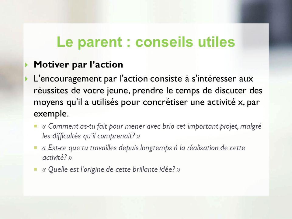 Le parent : conseils utiles Motiver par laction L'encouragement par l'action consiste à s'intéresser aux réussites de votre jeune, prendre le temps de