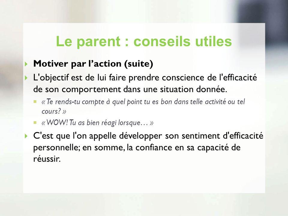 Le parent : conseils utiles Motiver par laction (suite) L'objectif est de lui faire prendre conscience de l'efficacité de son comportement dans une si