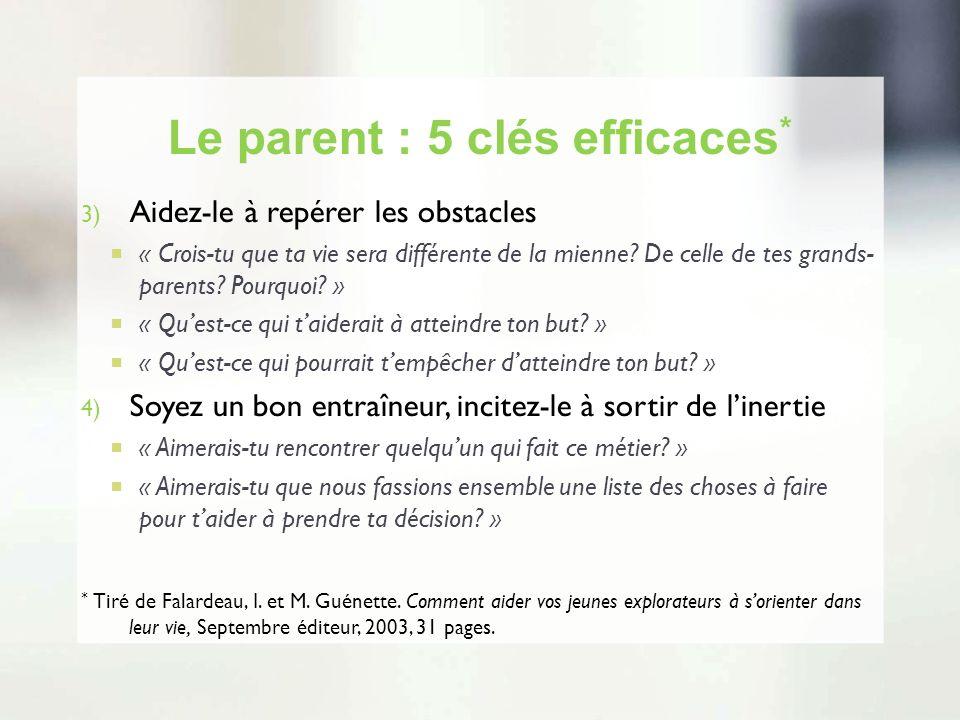 Le parent : 5 clés efficaces * 3) Aidez-le à repérer les obstacles « Crois-tu que ta vie sera différente de la mienne? De celle de tes grands- parents