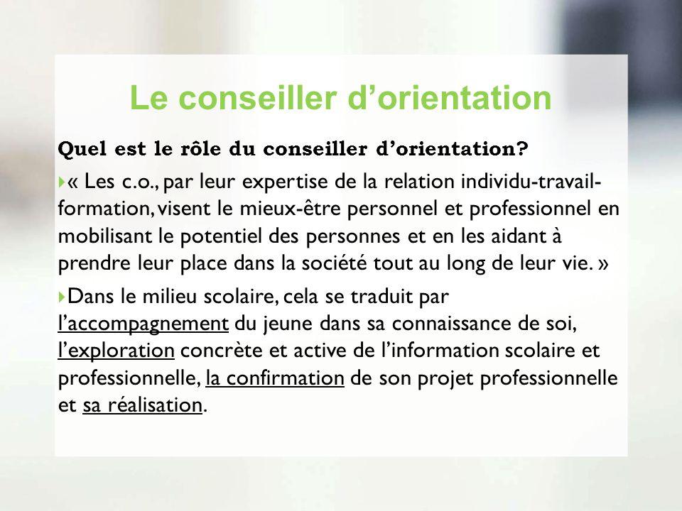 Le conseiller dorientation Quel est le rôle du conseiller dorientation? « Les c.o., par leur expertise de la relation individu-travail- formation, vis