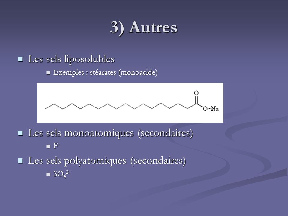 3) Autres Les sels liposolubles Les sels liposolubles Exemples : stéarates (monoacide) Exemples : stéarates (monoacide) Les sels monoatomiques (second