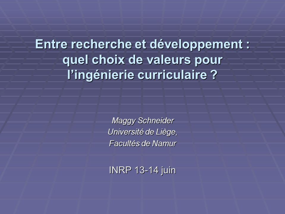 Entre recherche et développement : quel choix de valeurs pour lingénierie curriculaire ? Maggy Schneider Université de Liège, Facultés de Namur INRP 1