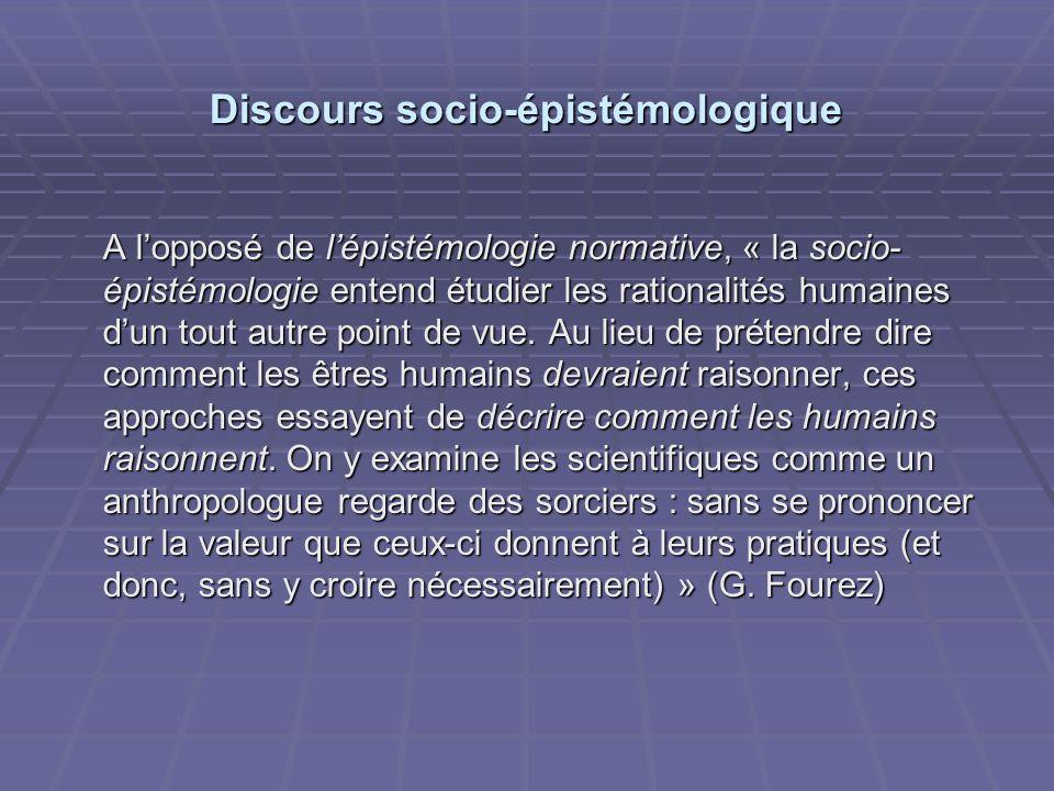 Discours socio-épistémologique A lopposé de lépistémologie normative, « la socio- épistémologie entend étudier les rationalités humaines dun tout autre point de vue.