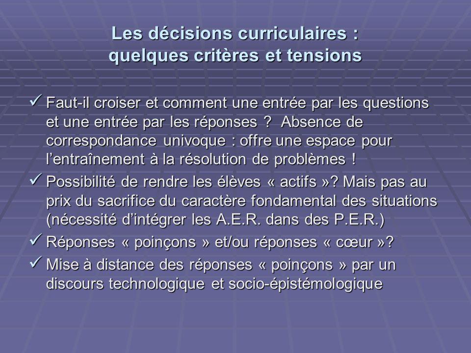 Les décisions curriculaires : quelques critères et tensions Faut-il croiser et comment une entrée par les questions et une entrée par les réponses ? A
