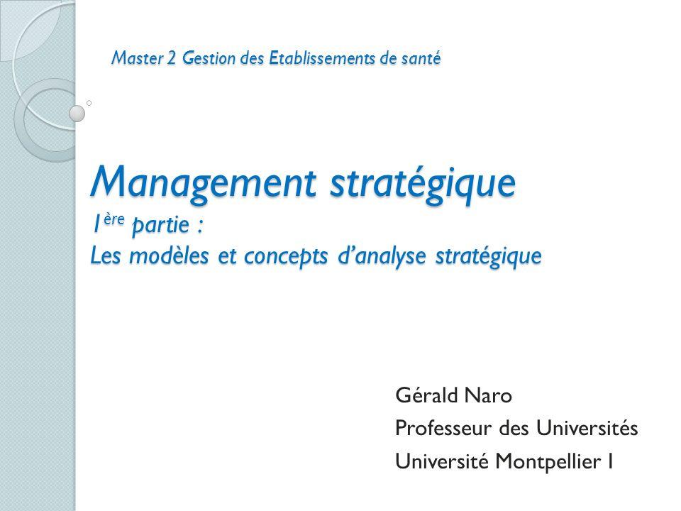 Management stratégique 1 ère partie : Les modèles et concepts danalyse stratégique Gérald Naro Professeur des Universités Université Montpellier I Mas