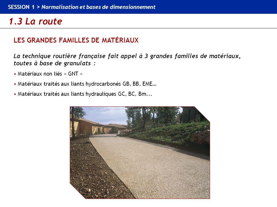 1.3 La route SESSION 1 > Normalisation et bases de dimensionnement LES GRANDES FAMILLES DE MATÉRIAUX La technique routière française fait appel à 3 gr