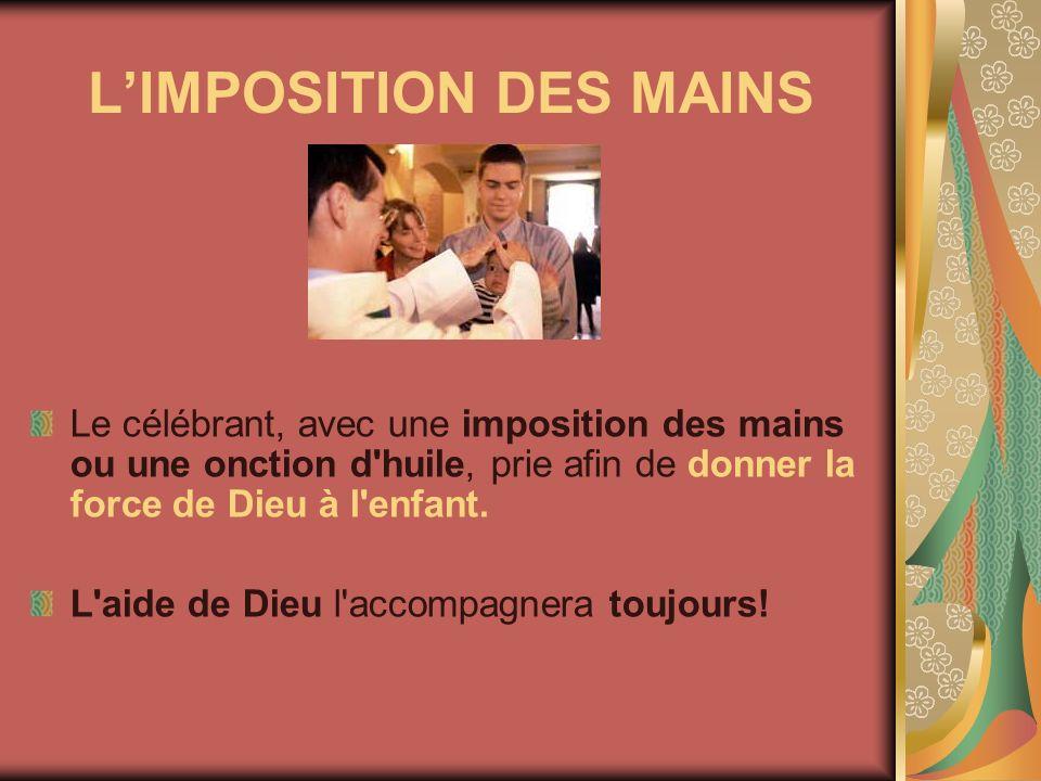 LIMPOSITION DES MAINS Le célébrant, avec une imposition des mains ou une onction d'huile, prie afin de donner la force de Dieu à l'enfant. L'aide de D