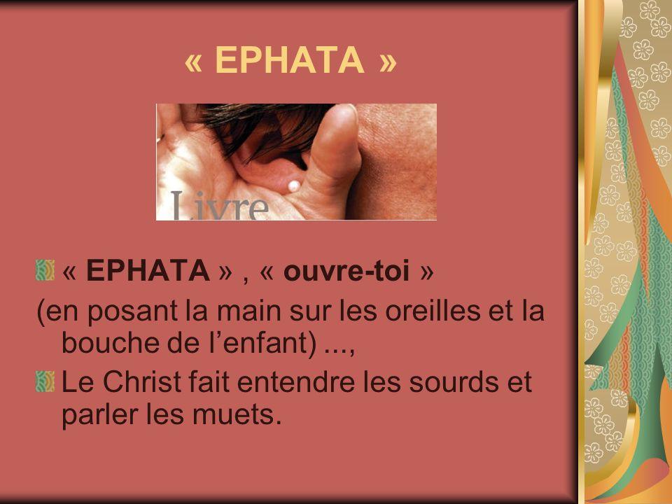 « EPHATA » « EPHATA », « ouvre-toi » (en posant la main sur les oreilles et la bouche de lenfant)..., Le Christ fait entendre les sourds et parler les