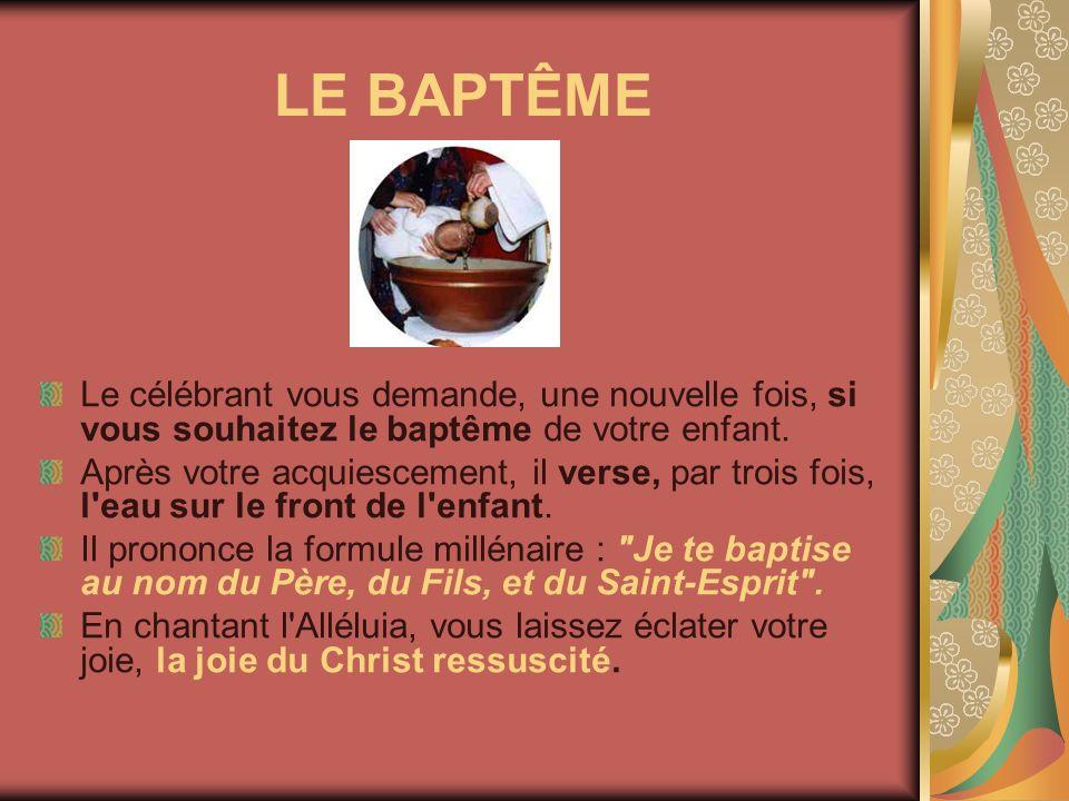 LE BAPTÊME Le célébrant vous demande, une nouvelle fois, si vous souhaitez le baptême de votre enfant. Après votre acquiescement, il verse, par trois