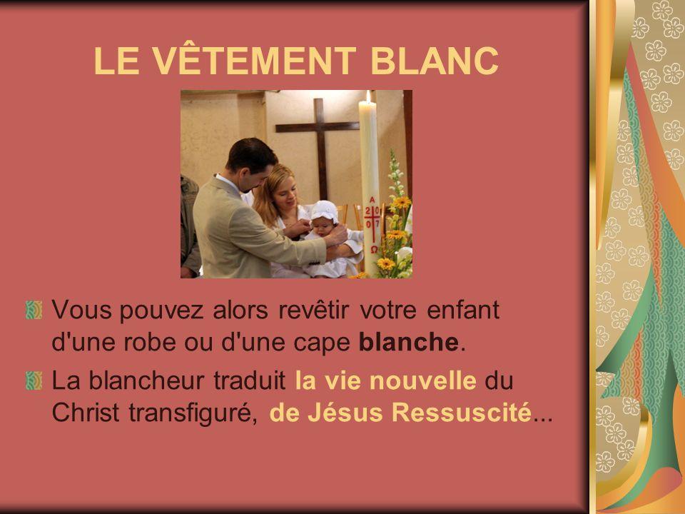 LE VÊTEMENT BLANC Vous pouvez alors revêtir votre enfant d'une robe ou d'une cape blanche. La blancheur traduit la vie nouvelle du Christ transfiguré,