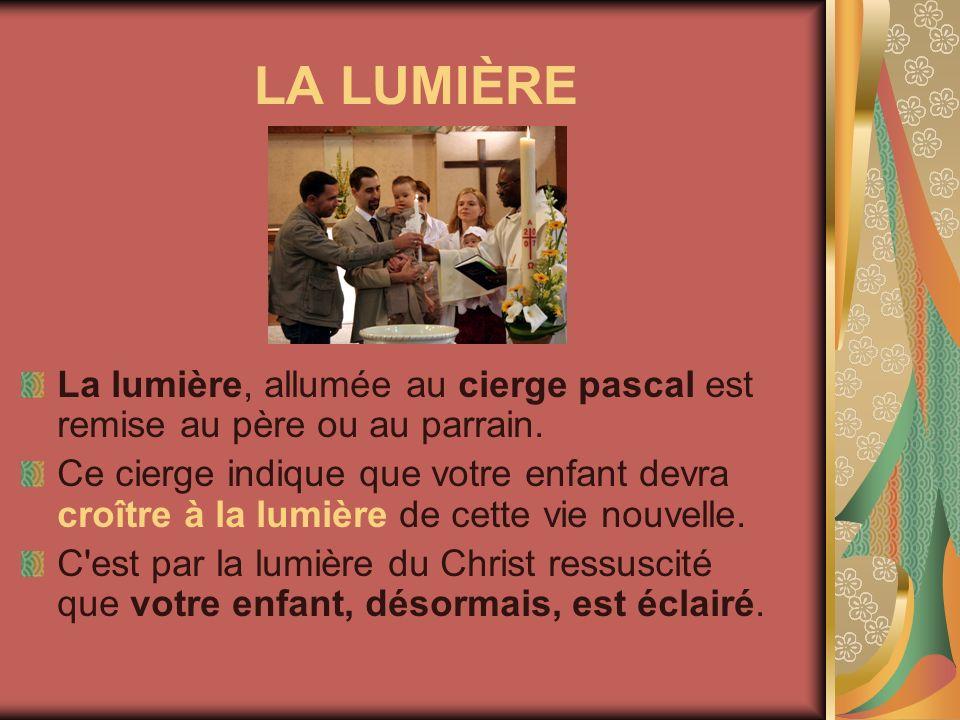 LA LUMIÈRE La lumière, allumée au cierge pascal est remise au père ou au parrain. Ce cierge indique que votre enfant devra croître à la lumière de cet