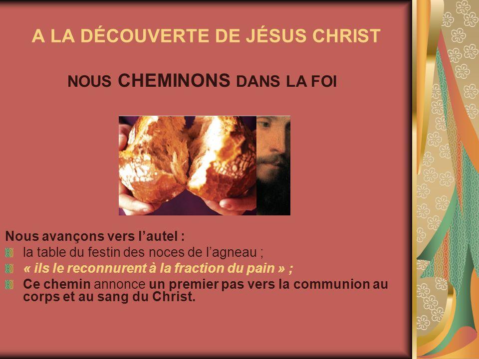 A LA DÉCOUVERTE DE JÉSUS CHRIST Nous avançons vers lautel : la table du festin des noces de lagneau ; « ils le reconnurent à la fraction du pain » ; C