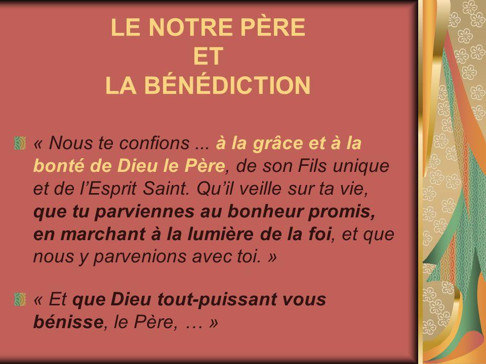 LE NOTRE PÈRE ET LA BÉNÉDICTION « Nous te confions... à la grâce et à la bonté de Dieu le Père, de son Fils unique et de lEsprit Saint. Quil veille su