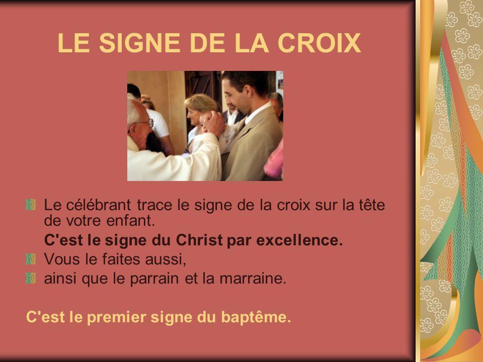LE SIGNE DE LA CROIX Le célébrant trace le signe de la croix sur la tête de votre enfant. C'est le signe du Christ par excellence. Vous le faites auss