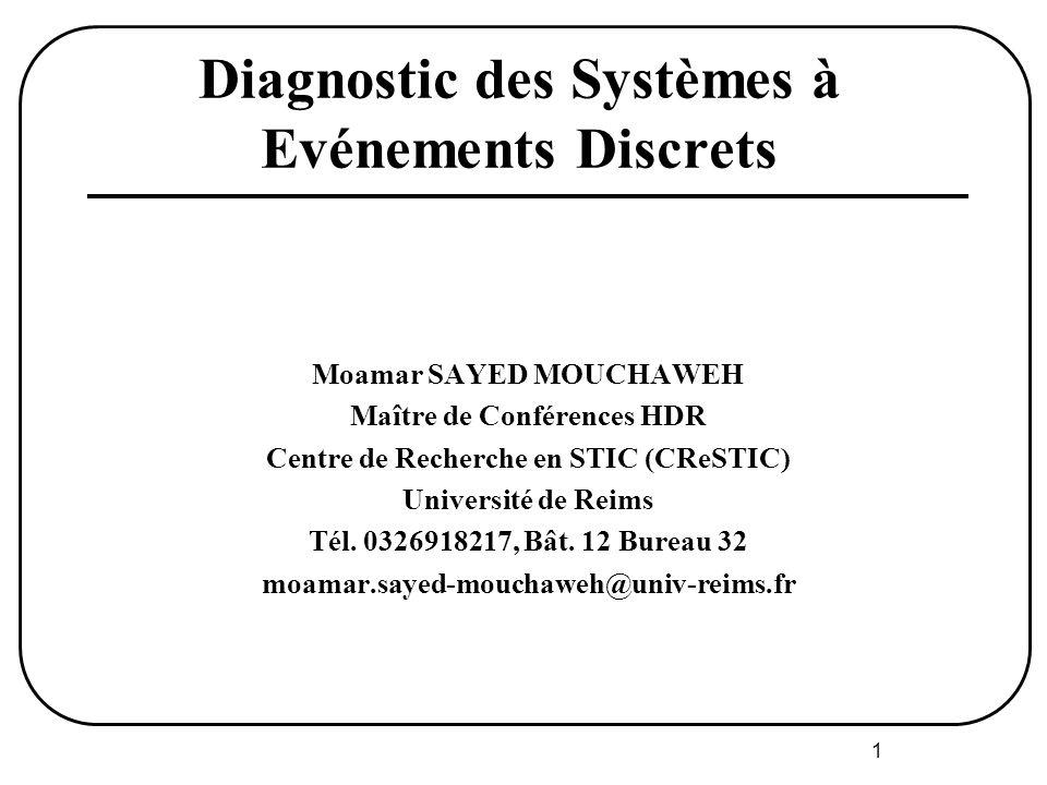 1 Diagnostic des Systèmes à Evénements Discrets Moamar SAYED MOUCHAWEH Maître de Conférences HDR Centre de Recherche en STIC (CReSTIC) Université de Reims Tél.