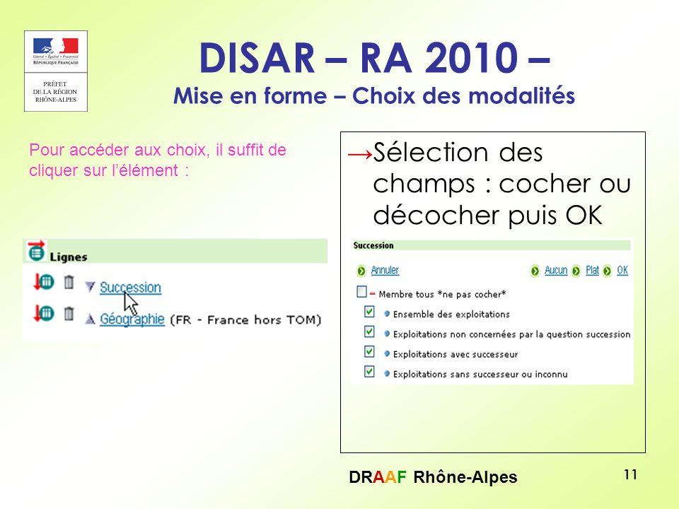 DRAAF Rhône-Alpes 11 DISAR – RA 2010 – Mise en forme – Choix des modalités Sélection des champs : cocher ou décocher puis OK Pour accéder aux choix, i