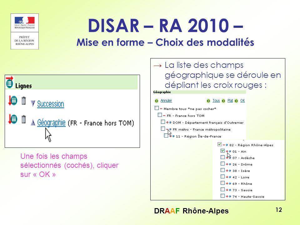 DRAAF Rhône-Alpes 12 DISAR – RA 2010 – Mise en forme – Choix des modalités La liste des champs géographique se déroule en dépliant les croix rouges :