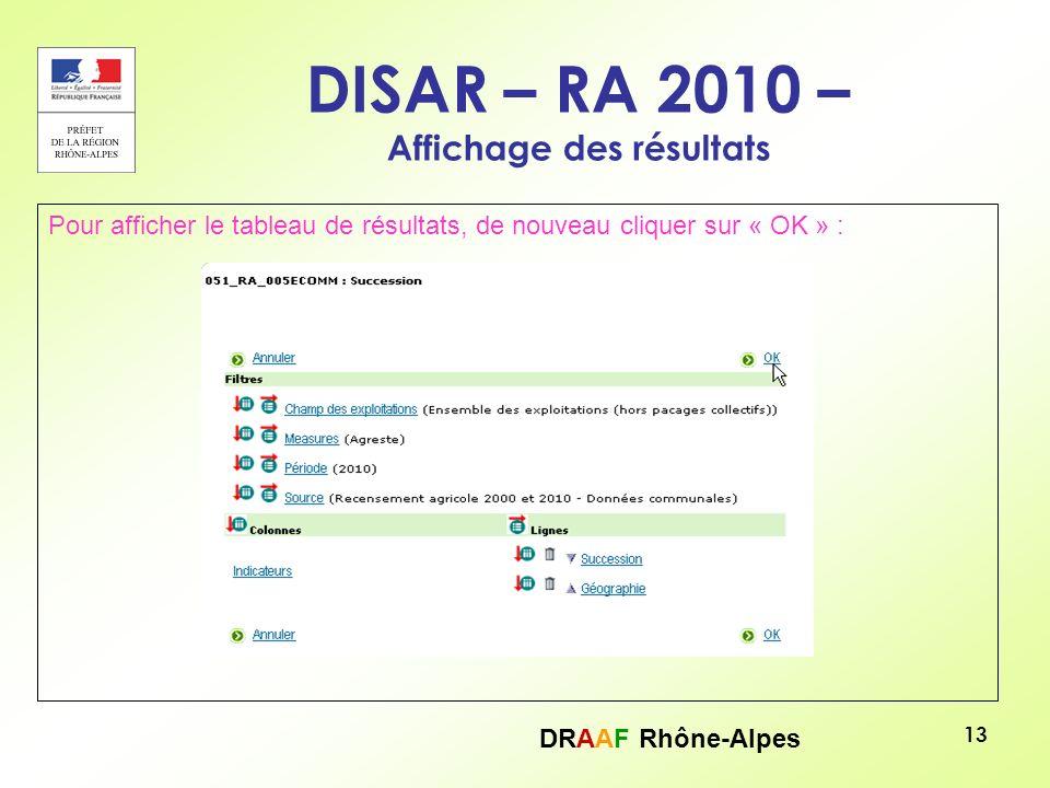 DRAAF Rhône-Alpes 13 DISAR – RA 2010 – Affichage des résultats Pour afficher le tableau de résultats, de nouveau cliquer sur « OK » :