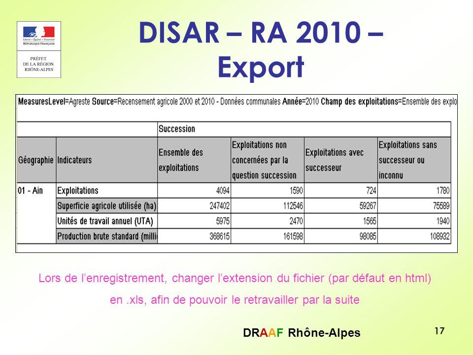 DRAAF Rhône-Alpes 17 DISAR – RA 2010 – Export Lors de lenregistrement, changer lextension du fichier (par défaut en html) en.xls, afin de pouvoir le r