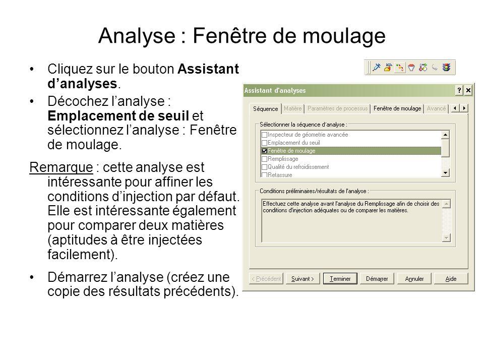 Analyse : Fenêtre de moulage Cliquez sur le bouton Assistant danalyses. Décochez lanalyse : Emplacement de seuil et sélectionnez lanalyse : Fenêtre de