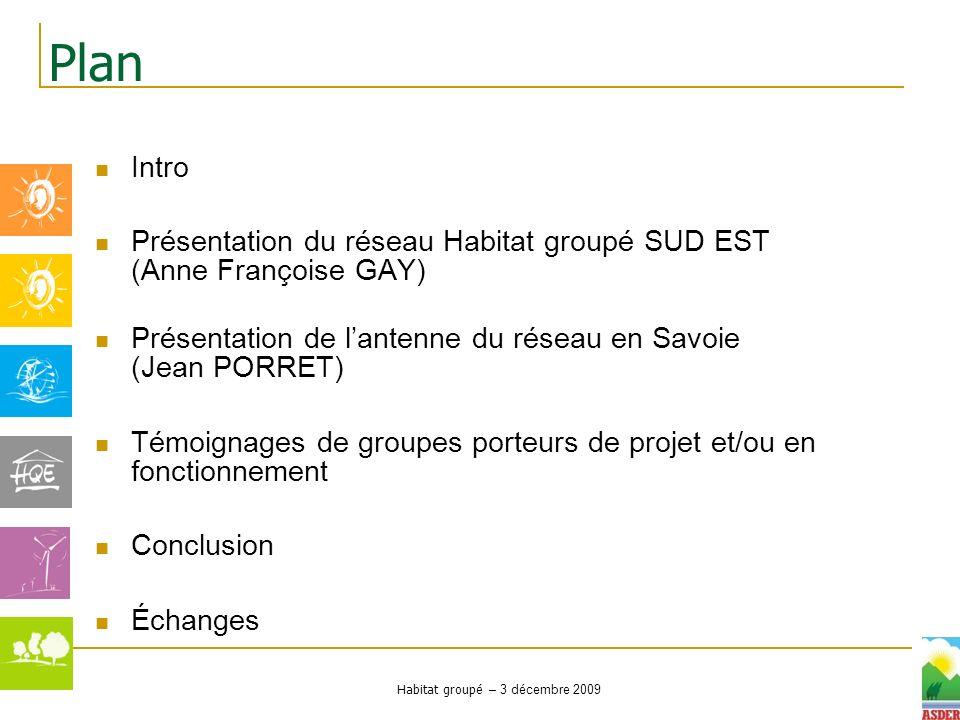 Habitat groupé – 3 décembre 2009 Intro Présentation du réseau Habitat groupé SUD EST (Anne Françoise GAY) Présentation de lantenne du réseau en Savoie