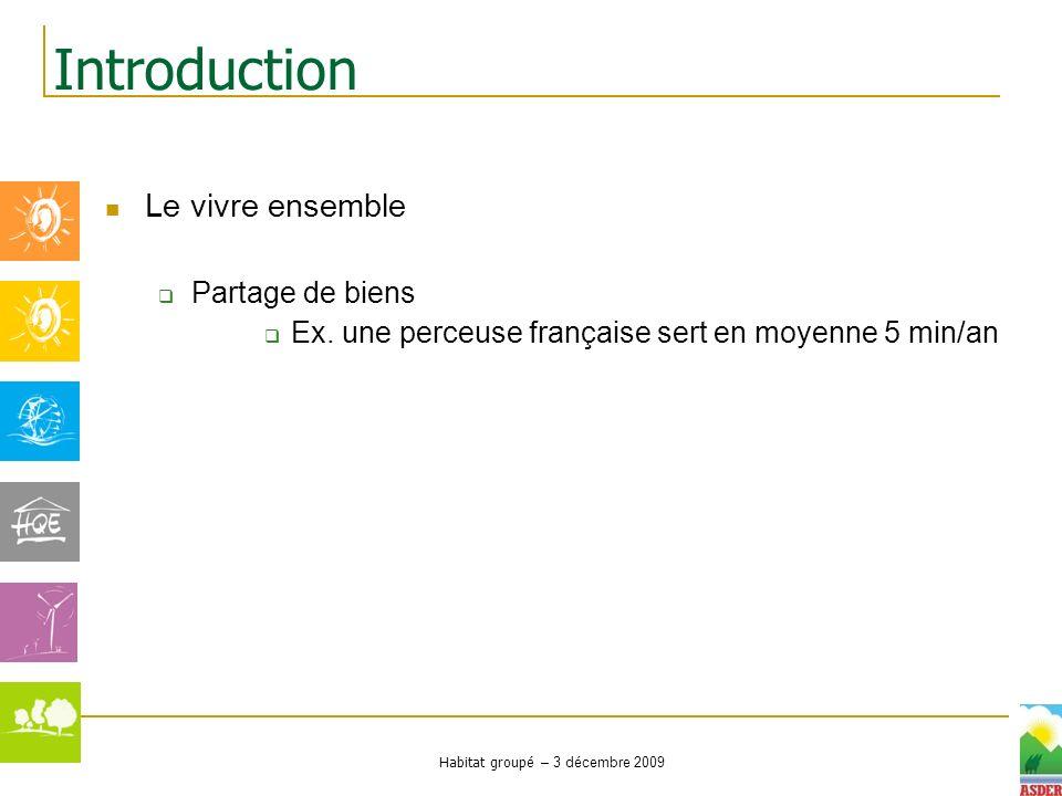 Habitat groupé – 3 décembre 2009 Le vivre ensemble Partage de biens Ex. une perceuse française sert en moyenne 5 min/an Introduction