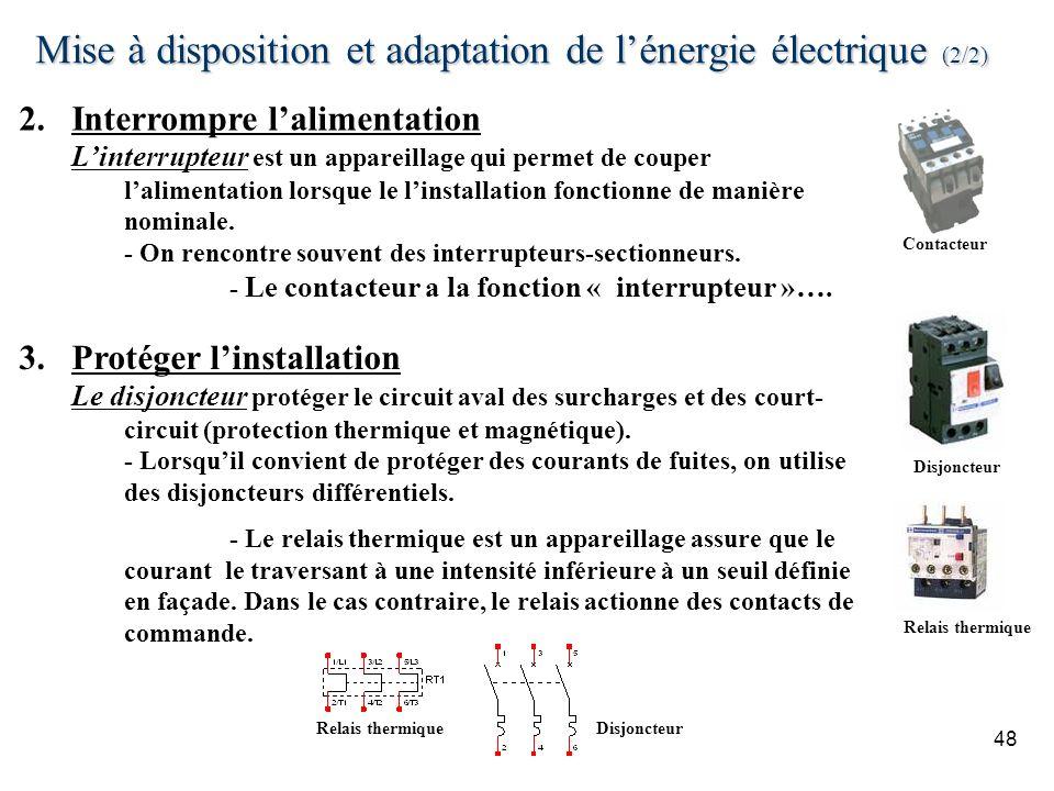 Mise à disposition et adaptation de lénergie électrique (2/2) 48 Disjoncteur Relais thermique Contacteur 2.Interrompre lalimentation Linterrupteur est un appareillage qui permet de couper lalimentation lorsque le linstallation fonctionne de manière nominale.