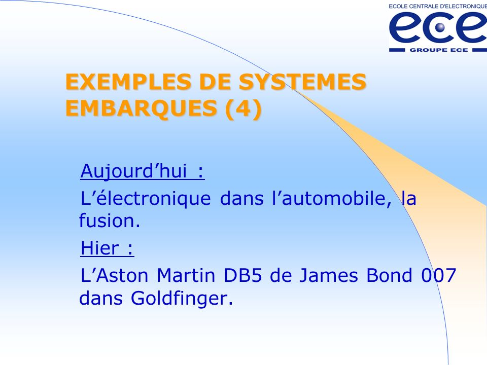 EXEMPLES DE SYSTEMES EMBARQUES (4) Aujourdhui : Lélectronique dans lautomobile, la fusion. Hier : LAston Martin DB5 de James Bond 007 dans Goldfinger.