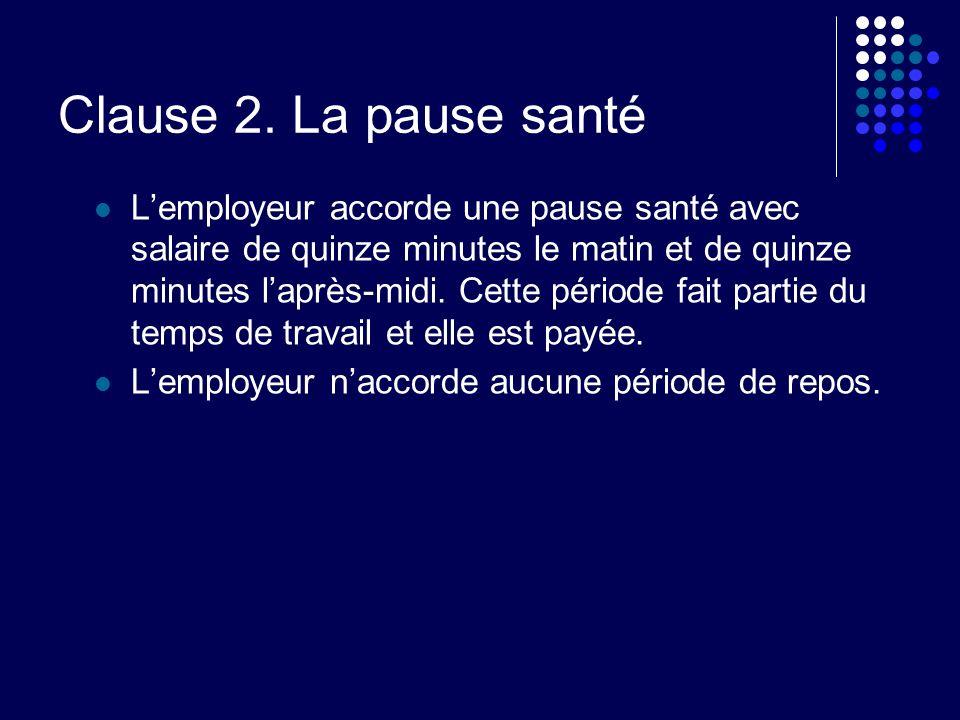 Clause 2. La pause santé Lemployeur accorde une pause santé avec salaire de quinze minutes le matin et de quinze minutes laprès-midi. Cette période fa