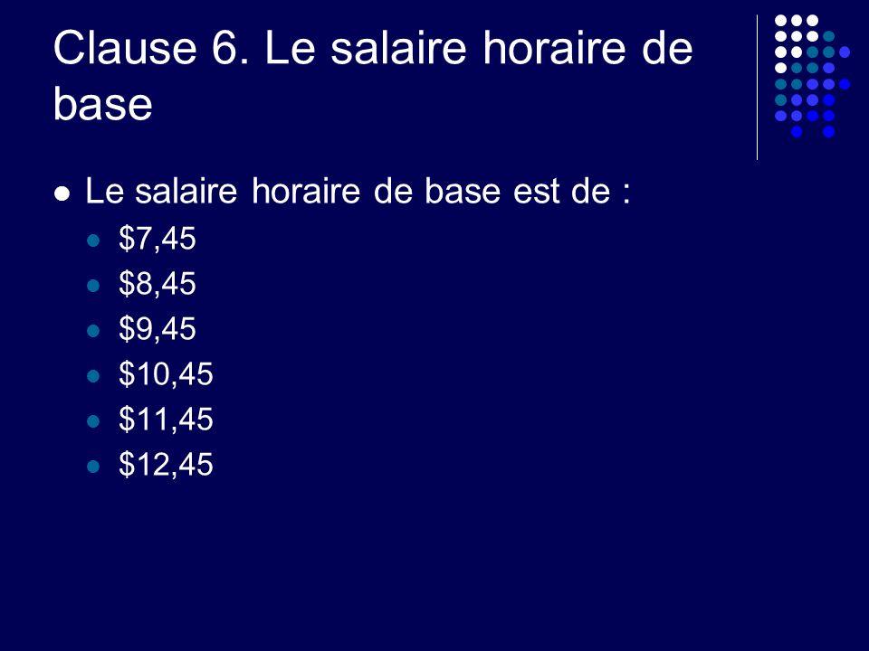 Clause 6. Le salaire horaire de base Le salaire horaire de base est de : $7,45 $8,45 $9,45 $10,45 $11,45 $12,45