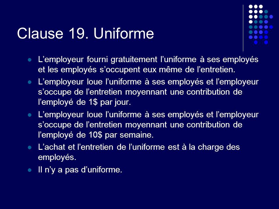 Clause 19. Uniforme Lemployeur fourni gratuitement luniforme à ses employés et les employés soccupent eux même de lentretien. Lemployeur loue luniform