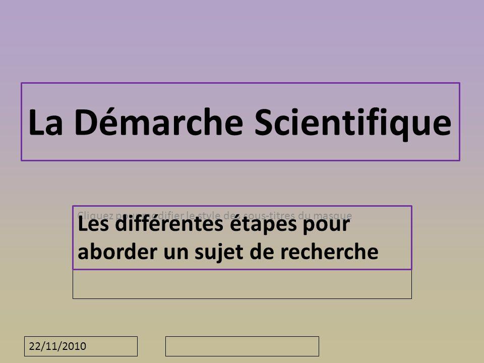 Cliquez pour modifier le style des sous-titres du masque 22/11/2010 La Démarche Scientifique Les différentes étapes pour aborder un sujet de recherche