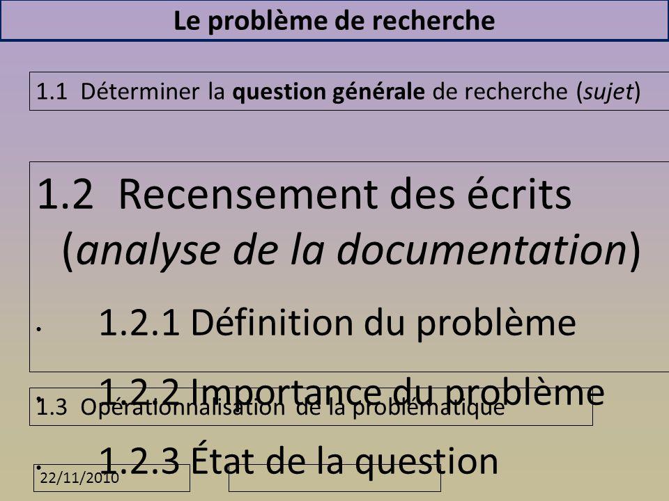 22/11/2010 Le problème de recherche 1.2 Recensement des écrits (analyse de la documentation) 1.2.1 Définition du problème 1.2.2 Importance du problème 1.2.3 État de la question 1.2.4 Formulation :dune hypothèse ou dun objectif de recherche 1.1 Déterminer la question générale de recherche (sujet) 1.3 Opérationnalisation de la problématique