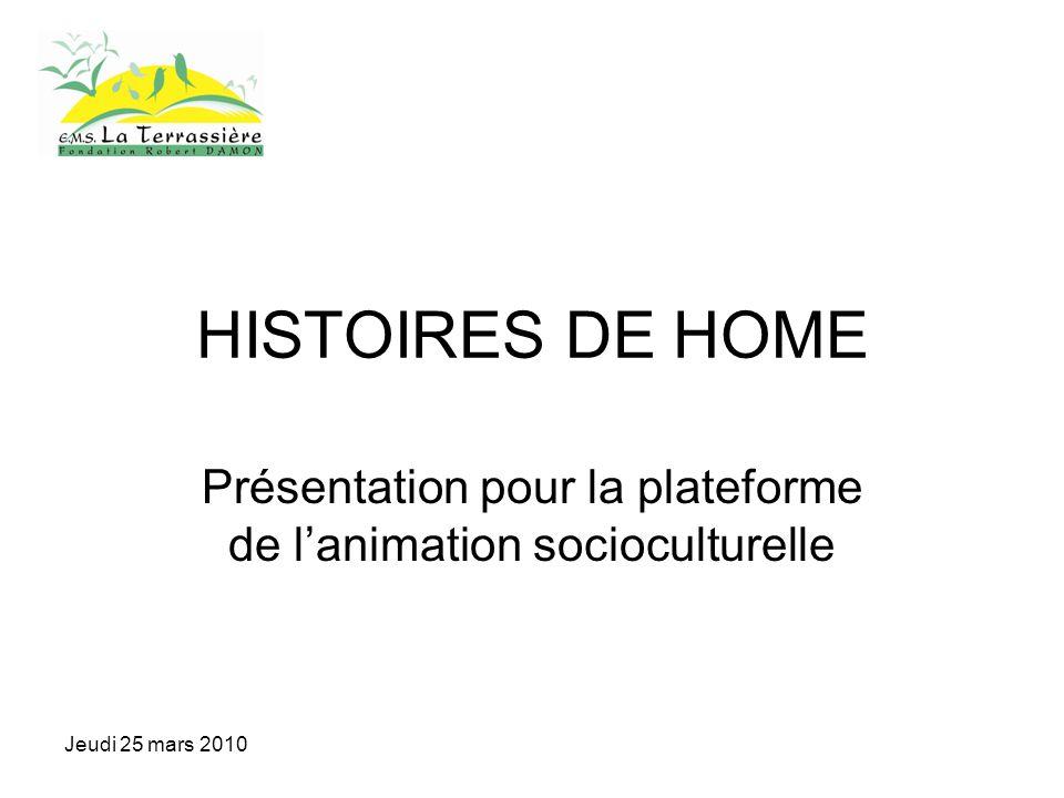 Jeudi 25 mars 2010 HISTOIRES DE HOME Présentation pour la plateforme de lanimation socioculturelle