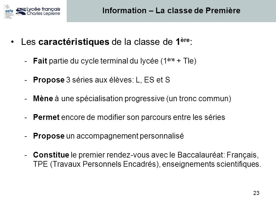 23 Les caractéristiques de la classe de 1 ère : -Fait partie du cycle terminal du lycée (1 ère + Tle) -Propose 3 séries aux élèves: L, ES et S -Mène à