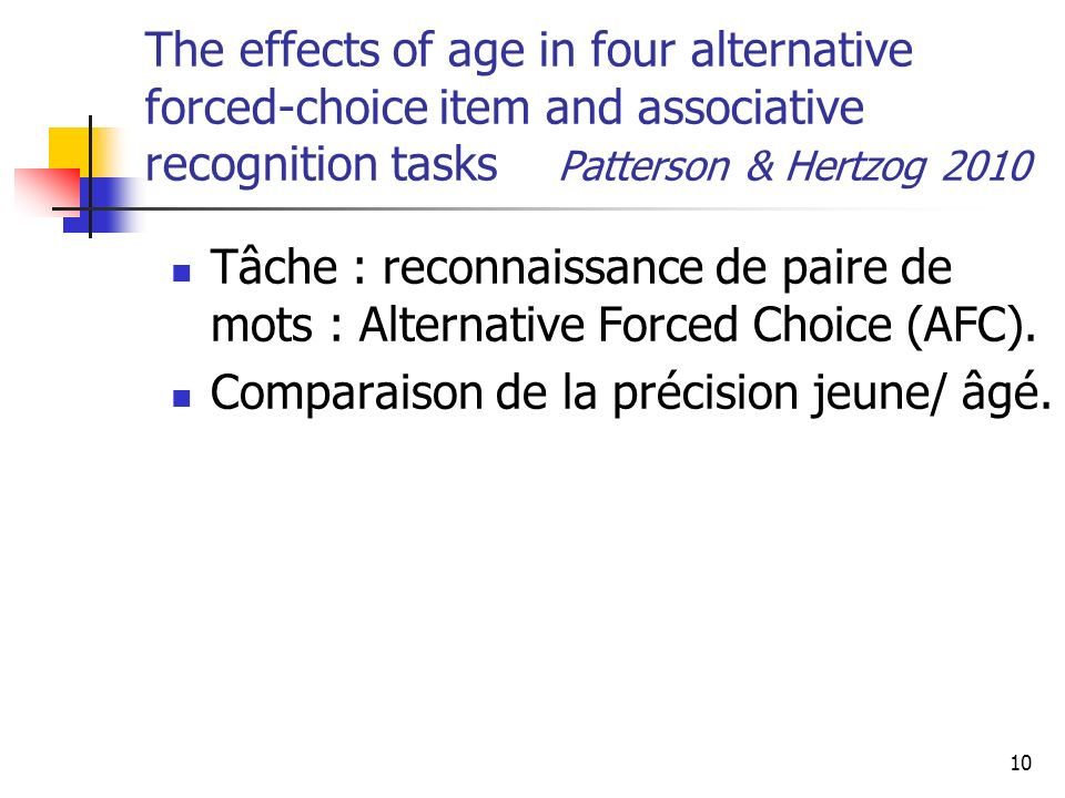 10 The effects of age in four alternative forced-choice item and associative recognition tasks Patterson & Hertzog 2010 Tâche : reconnaissance de paire de mots : Alternative Forced Choice (AFC).