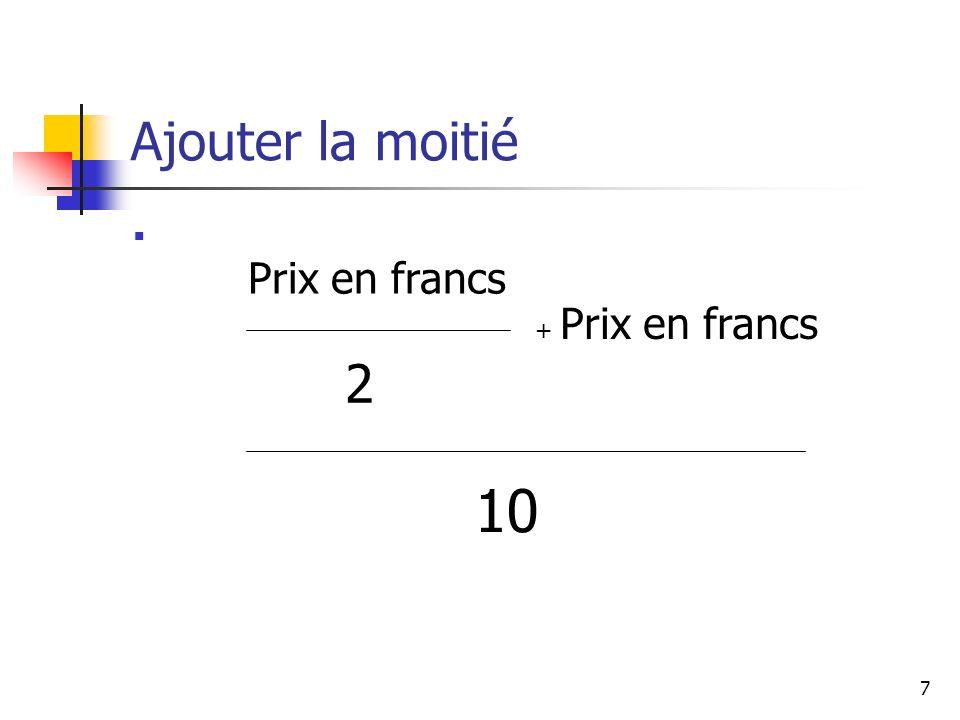 7 Ajouter la moitié Prix en francs 2 10 + Prix en francs