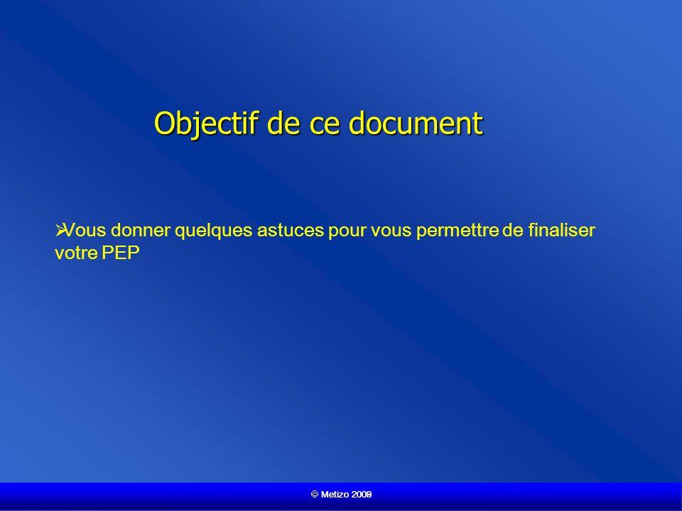 Metizo 2009 Objectif de ce document Vous donner quelques astuces pour vous permettre de finaliser votre PEP Metizo 2008